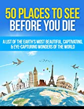 50 Places to See Before You Die: A List of the Earth's Most Beautiful, Captivating, & Eye-Capturing Wonders of the World (Travel Guide Book 1)