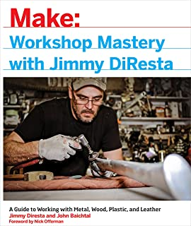 Workshop Mastery with Jimmy DiResta: A Guide to Working With Metal, Wood, Plastic, and Leather (Make: Technology on Your Time)