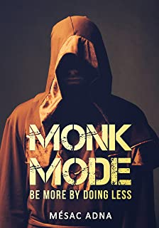 Monk Mode: Be More By Doing Less (Estranging Ourselves from Distractions and Focusing on Success)
