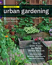 Field Guide to Urban Gardening:How to Grow Plants, No Matter Where You Live: Raised Beds • Vertical Gardening • Indoor Edibles • Balconies and Rooftops • Hydroponics PDF