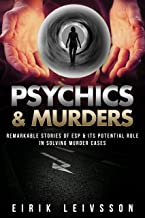 Psychics and Murders: Remarkable Stories of ESP & Its Potential Role In Solving Murder Cases