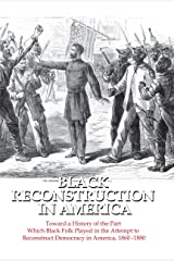 Black Reconstruction in America: Toward a History of the Part Which Black Folk Played in the Attempt to Reconstruct Democracy in America, 1860-1880 Kindle Edition