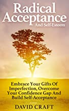 Radical Acceptance And Self-Esteem: Embrace Your Gifts Of Imperfection, Overcome Your Confidence Gap And Build Self-Acceptance