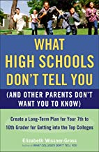 What High Schools Don't Tell You (And Other Parents Don't Want You toKnow): Create a Long-Term Plan for Your 7th to 10th Grader for Getting into the Top Col leges