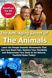 Anti Aging: Secret of the Animals – Learn the Simple Somatic Movements That Can Cure Back Pain, Restore Your Flexibility a...