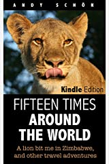 Fifteen Times around the World: A lion bit me in Zimbabwe, and other travel adventures Kindle Edition