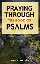 Praying Through the Book of Psalms: Discover Great Psalms, Powerful Prayers and Declarations for Every Situation: Birthday, Christmas,Easter, Business ... Favor, Healing, Exams,Making Decisions,etc