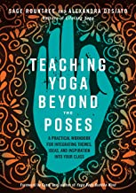Teaching Yoga Beyond the Poses: A Practical Workbook for Integrating Themes, Ideas, and Inspiration into Your Class PDF