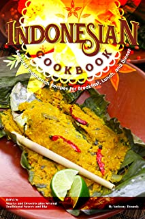 Indonesian Cookbook: Selected Indonesian Recipes for Breakfast, Lunch, and Dinner BONUS: Snacks and Desserts plus Several ...