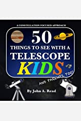 50 Things To See With A Telescope - Kids: A Constellation Focused Approach Kindle Edition