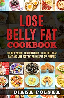 Lose Belly Fat Cookbook: The Best Weight Loss Cookbook to Lose Belly Fat Fast and Lose Body Fat and Keep It Off Forever