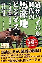 表紙: 超サバイバル時代の馬産地ビジネス 知られざる競馬業界の「裏側」 (スマートブックス) | 河村 清明
