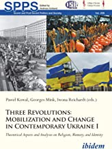 Three Revolutions: Mobilization and Change in Contemporary Ukraine I: Theoretical Aspects and Analyses on Religion, Memory, and Identity (Soviet and Post-Soviet ... and Society Book 209) (English Edition)