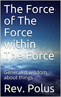 The Force of The Force within The Force: Generalist wisdom about things (Italian Edition)