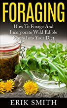 Foraging: How to forage and Incorporate Wild Edible Plants Into Your Diet