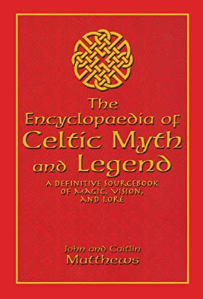 The Encyclopedia of Celtic Myth and Legend: A Definitive Sourcebook of Magic, Vision, and Lore