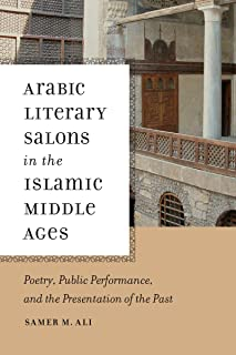 Arabic Literary Salons in the Islamic Middle Ages: Poetry, Public Performance, and the Presentation of the Past (ND Poetics of Orality and Literacy)