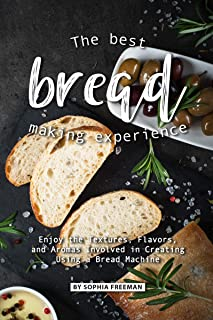 The Best Bread Making Experience: Enjoy the Textures, Flavors, And Aromas Involved in Creating Using a Bread Machine