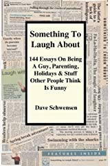 Something To Laugh About: 144 Essays On Being A Guy, Parenting, Holidays & Stuff Other People Think Is Funny Kindle Edition
