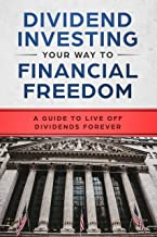 Dividend Investing Your Way to Financial Freedom: A Guide to Live Off Dividends Forever