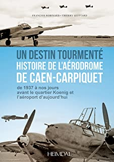 Un Destin Tourmente - Histoire de L'Aerodrome De Caen-Carpiquet: de 1937 a nos jours avant le quartier Koenig et l'aeroport d'aujourd'hui (French Edition)