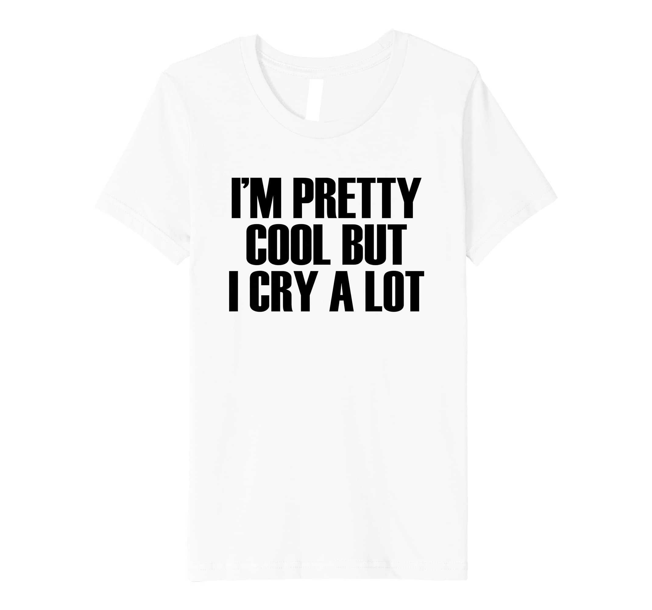 Amazon com im pretty cool but i cry a lot funny quote t shirt clothing