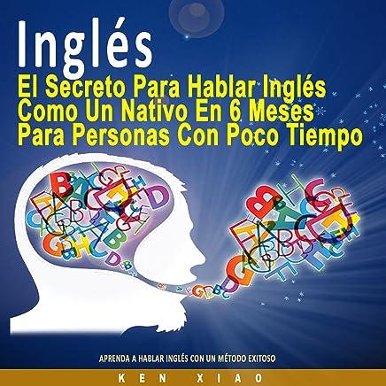Inglés [English]: El Secreto Para Hablar Inglés Como un Nativo en 6 Meses