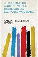 Physiologie du goût: Suivi d'un Traité sur les excitants modernes (French Edition) eBook Kindle