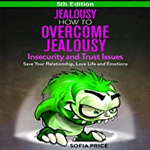 Jealousy - How to Overcome Jealousy, Insecurity and Trust Issues: Save Your Relationship, Love Life and Emotions, 5th Edition