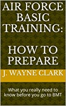 Air Force Basic Training: How to Prepare: What you really need to know before you go to BMT