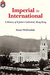 Imperial to International: A History of St John's Cathedral, Hong Kong (Sheng Kung Hui: Historical Studies of Anglican Christianity in China Book 1)