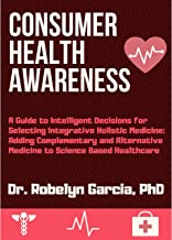 Consumer Health Awareness: A Guide to Intelligent Decisions for Selecting Integrative Holistic Medicine. Adding Complementary and Alternative Medicine to Science Based Healthcare