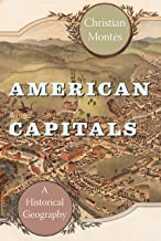 American Capitals: A Historical Geography (University of Chicago Geography Research Papers Book 247)