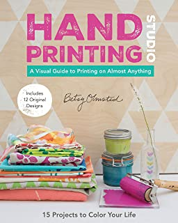 Hand-Printing Studio: 15 Projects to Color Your Life • A Visual Guide to Printing on Almost Anything