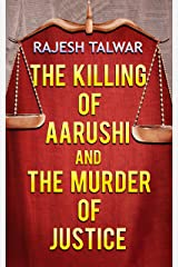 THE KILLING OF AARUSHI AND THE MURDER OF JUSTICE Kindle Edition