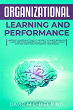 Organizational Learning and Performance: Improve Leadership to Love Yourself, Change Behavior, Habits and Communication. Achieve High Results and Improve Your Health Through Psychology