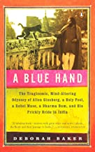 A Blue Hand: The Tragicomic, Mind-Altering Odyssey of Allen Ginsberg, a Holy Fool, a Lost Muse, a Dharma Bum, and His Pric...