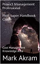 Project Management Professional PMP Super Handbook Guide: Cost Management Knowledge Area (PMP SEQUEL 4)