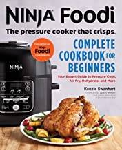 Ninja Foodi: The Pressure Cooker that Crisps: Complete Cookbook for Beginners: Your Expert Guide to Pressure Cook, Air Fr...