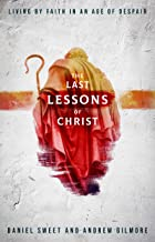 The Last Lessons of Christ: Living by Faith in an Age of Despair