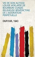 Vie de son altesse Louise Adelaïde de Bourbon-Condé: religieuse Bénédictine de l'adoration perpétuelle (French Edition)