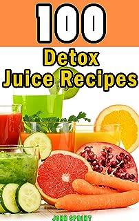 100 Detox Juice Recipes: Healthy juice recipes for detoxing your liver, bladder, and other cells. A superfood detox diet cookbook (John Sprint Super Healthy Juice Recipes 6)