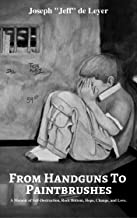 From Handguns to Paintbrushes: A Memoir of Self-Destruction, Rock Bottom, Hope, Change, and Love