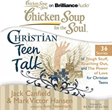 Chicken Soup for the Soul: Christian Teen Talk - 36 Stories of Tough Stuff, Reaching Out, and the Power of Love for Christ...