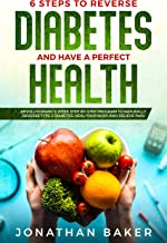 6 Steps To Reverse Diabetes And Have A Perfect Health: Revolutionary 8-Week Step-By-Step Program To Naturally Reverse Type 2 Diabetes, Heal Your Body And Relieve Pain
