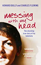 Messing with My Head: The Shocking True Story of My Lobotomy. Howard Dully and Charles Fleming