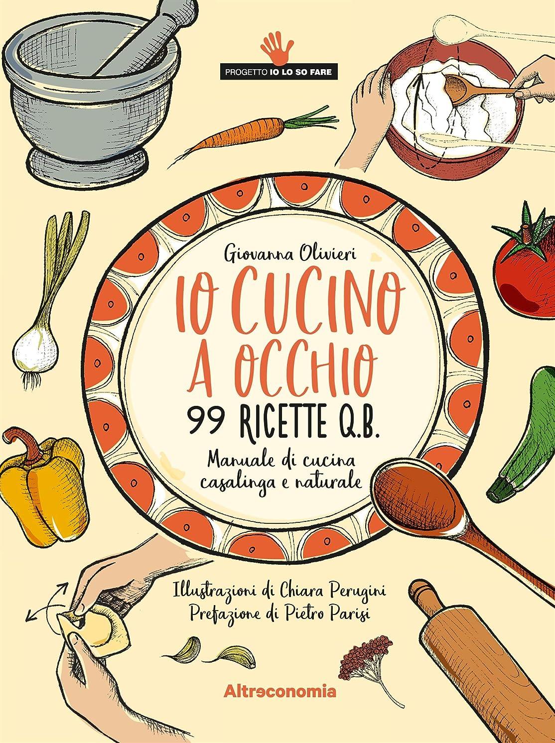 バス太平洋諸島実現可能Io cucino a occhio: Manuale di cucina casalinga e naturale. 99 ricette q.b. (Io lo so fare) (Italian Edition)