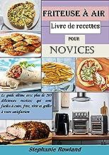 Friteuse à air livre de recettes pour novices: Le guide ultime avec plus de 200 délicieuses recettes; qui sont faciles à c...