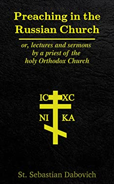Preaching in the Russian Church: or, lectures and sermons by a priest of the holy Orthodox Church
