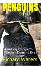 PENGUINS: Amazing Fun Facts, Pictures, and Other Things about Penguins That Even Your Teacher Doesn't Know (Children's Boo...